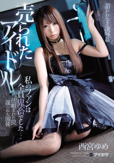[IPX-116] The Bought And Sold Idol All Of My Fans Are Rough Sex Loving Fiends… Yume Nishimiya