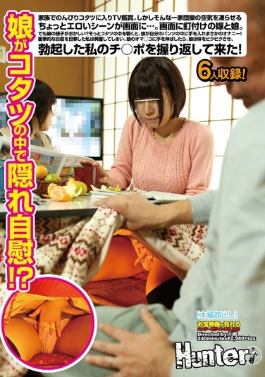 HUNT-805 Daughter Masturbation Hidden In The Kotatsu! ?TV Viewing Enters The Kotatsu Leisurely Family.However, Freezing The Air Of Such A Family Reunion On The Screen A Little Erotic Scene ….The Daughter And Daughter-in-law Glued To The Screen.But How Funny My Daughter?If You Peek Inside The Kotatsu Gently, Rainy Day Masturbation Daughter Put Your Hand Into The Pants Of Your Own!