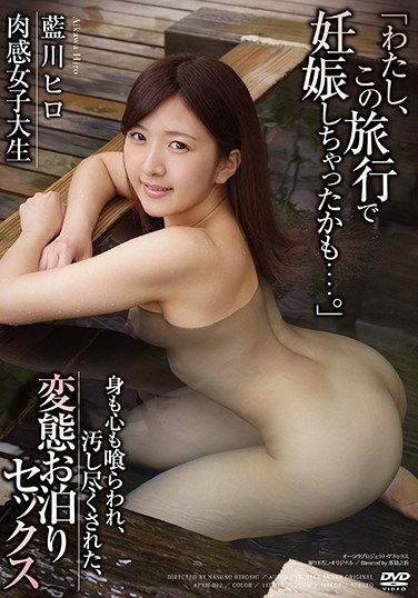 "[APNH-012] A Flesh Fantasy College Girl Perverted Overnight Sex, Devoured In Body And Soul, And Defiled And Completely Used Up ""I Think I Might Have Been Impregnated On This Trip…""Hiro Aikawa"
