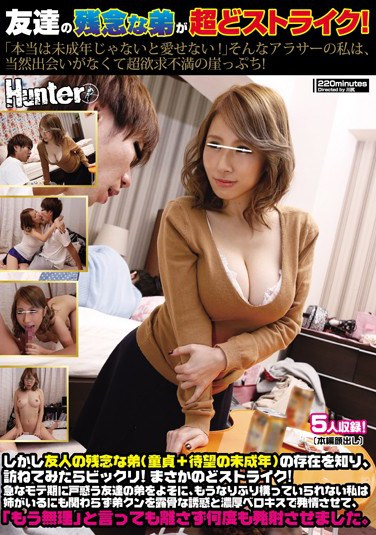 "[HUNTA-274] My Friend's Disappointing Brother Is A Real Strike! ""I Can't Love 'Em If They Aren't Barely Legal!"" I'm Frustrated, 30-Something, And On The Edge! But I Learned About My Friend's Brother (A Barely Legal Virgin Who's Waiting For The Right Girl) And When I Went To Check Him Out, He Was On The Money!"