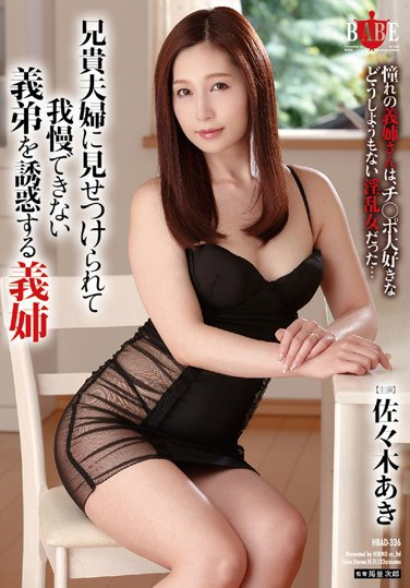 HBAD-336 Watching His Big Brother And His Wife, He Was No Longer Able To Control His Lust A Little Brother-In-Law Is Led To Temptation By His Big Sister-In-Law Aki Sasaki