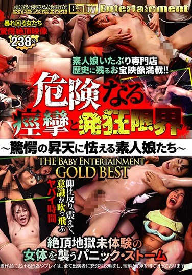 BEB-093 Dangerous Spasms To The Limit Of Sanity – Amateur Girls Tremble In The Face Of Furious Ecstasy – The Baby Entertainment GOLD BEST HITS COLLECTION