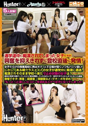HUNTA-391 Hunter x Apache x Golden Time Triple H Group A 3 Label Variety Collaboration These Girls Were Molested By A Molester On Their Way To School, And Right After Getting To Class They Erupted In Horny Lust! I Was The Only Boy At This Commercial High School, And The Girls Always Treated Me Like Shit! But One Morning, When My Classmate Was Assaulted By A Molester…