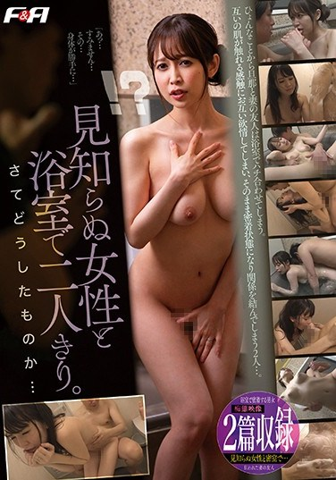 FAA-253 I Was Alone With A Strange Woman In The Bath Tub Now What Am I Supposed To Do…