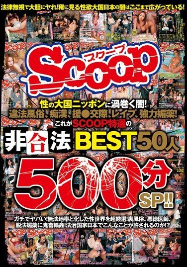SCOP-345 The Darkness Sweeping Through Japan, The Nation Of Sex! Illegal Brothels, Molestation, Paid Dating, Rape, Powerful Aphrodisiacs! The BEST Of Illegal Acts Specially Selected By SCOOP, 50 Women 500 Minute Special!!