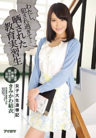 IPX-017 I've Been Raped Too Much… College Girl Torture & Rape Trainee Teacher Exposed Yui Kimikawa