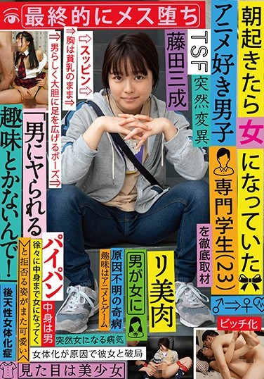 """TSF-002 One Morning, This Anime-Loving Male S*****t Woke Up As A Girl (23) A Thorough Report In The End, He Got Fucked Like A Bitch """"I'm Not Interested In Getting Fucked By Guys!"""" He Tried To Resist, But He Was So Cute Mitsunari Fujita"""